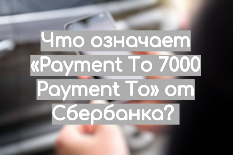 Перевод «Payment To 7000 Payment To» Сбербанк — что это значит?